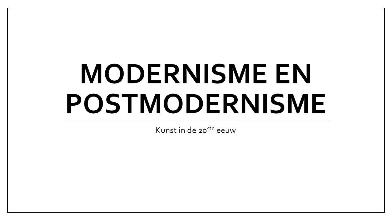 MODERNISME EN POSTMODERNISME Kunst in de 20 ste eeuw