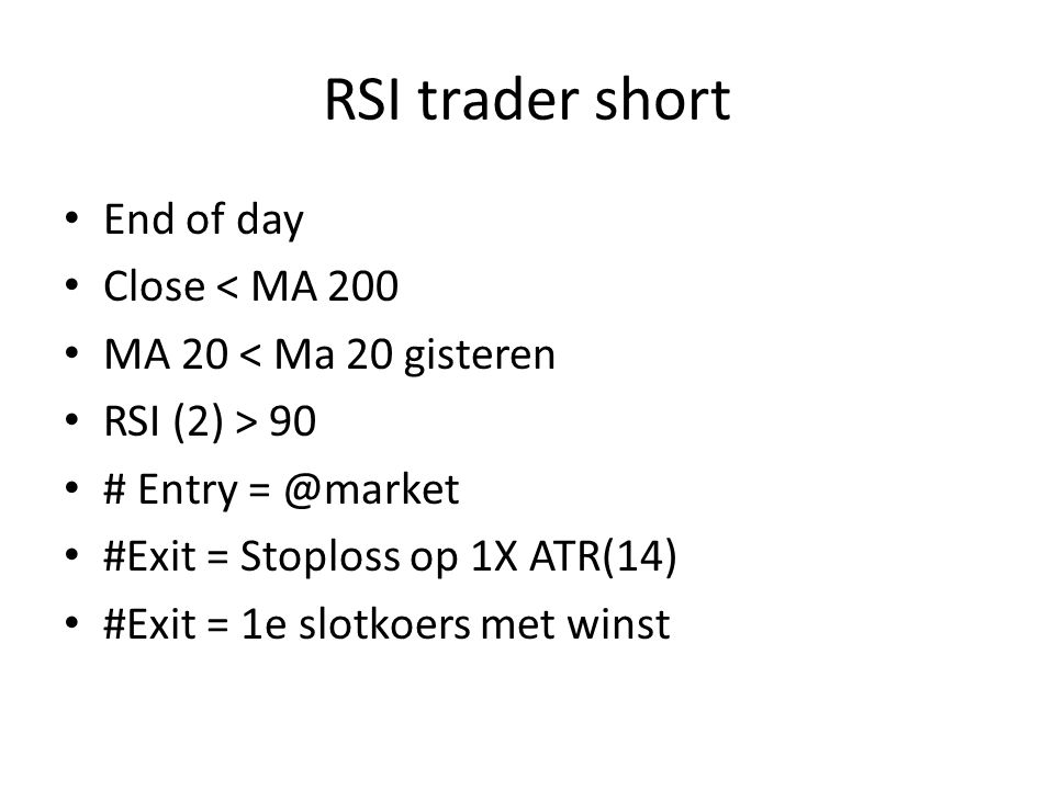 RSI trader short End of day Close < MA 200 MA 20 < Ma 20 gisteren RSI (2) > 90 # Entry = @market #Exit = Stoploss op 1X ATR(14) #Exit = 1e slotkoers met winst