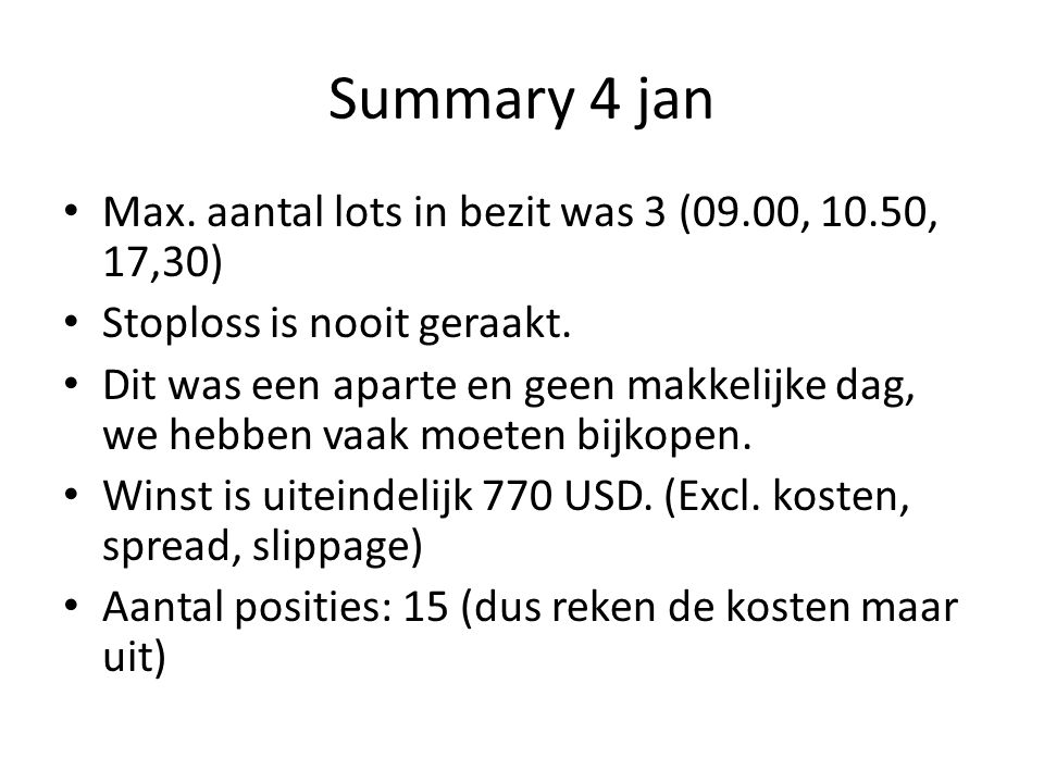 Summary 4 jan Max.aantal lots in bezit was 3 (09.00, 10.50, 17,30) Stoploss is nooit geraakt.