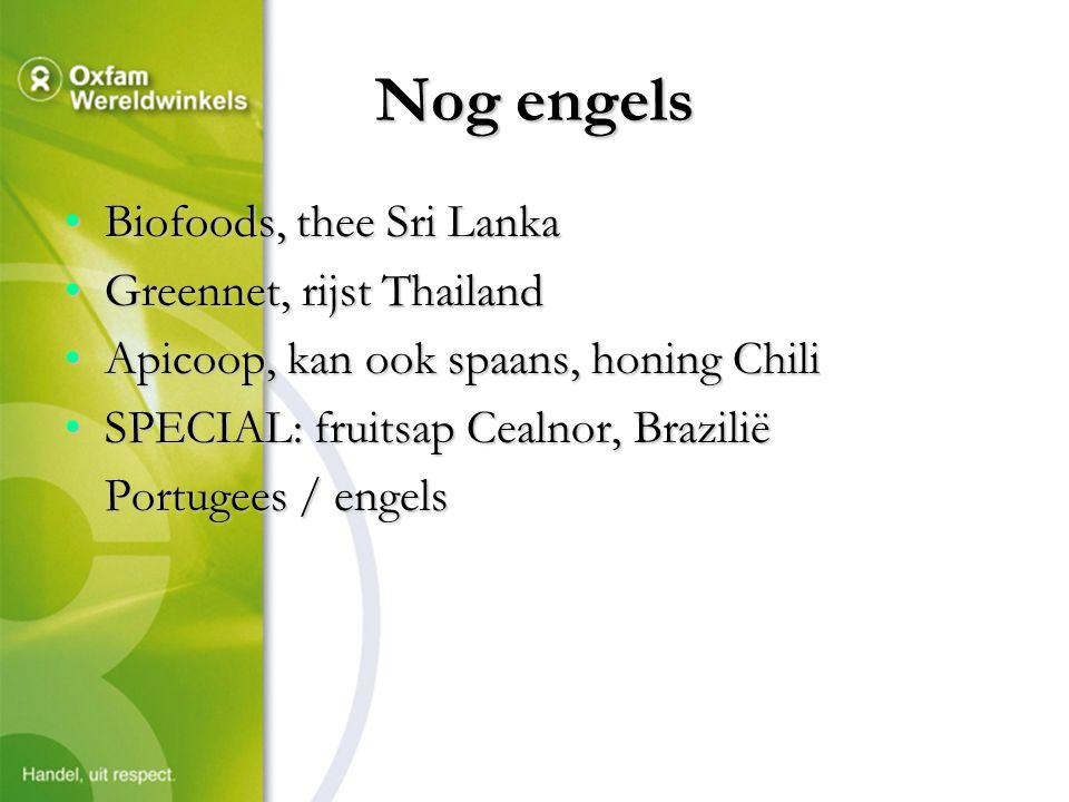 Nog engels Biofoods, thee Sri LankaBiofoods, thee Sri Lanka Greennet, rijst ThailandGreennet, rijst Thailand Apicoop, kan ook spaans, honing ChiliApicoop, kan ook spaans, honing Chili SPECIAL: fruitsap Cealnor, BraziliëSPECIAL: fruitsap Cealnor, Brazilië Portugees / engels