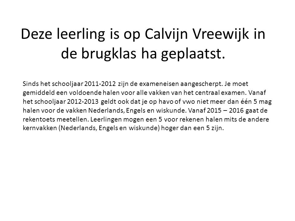 Deze leerling is op Calvijn Vreewijk in de brugklas ha geplaatst. Sinds het schooljaar 2011-2012 zijn de exameneisen aangescherpt. Je moet gemiddeld e