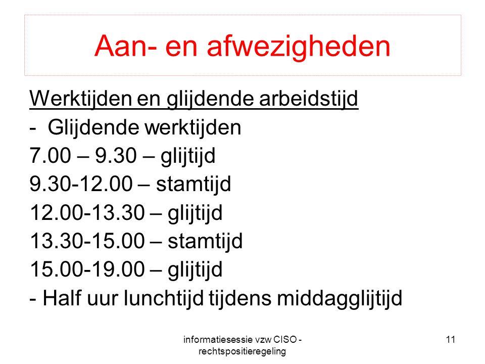 informatiesessie vzw CISO - rechtspositieregeling 11 Aan- en afwezigheden Werktijden en glijdende arbeidstijd -Glijdende werktijden 7.00 – 9.30 – glijtijd 9.30-12.00 – stamtijd 12.00-13.30 – glijtijd 13.30-15.00 – stamtijd 15.00-19.00 – glijtijd - Half uur lunchtijd tijdens middagglijtijd