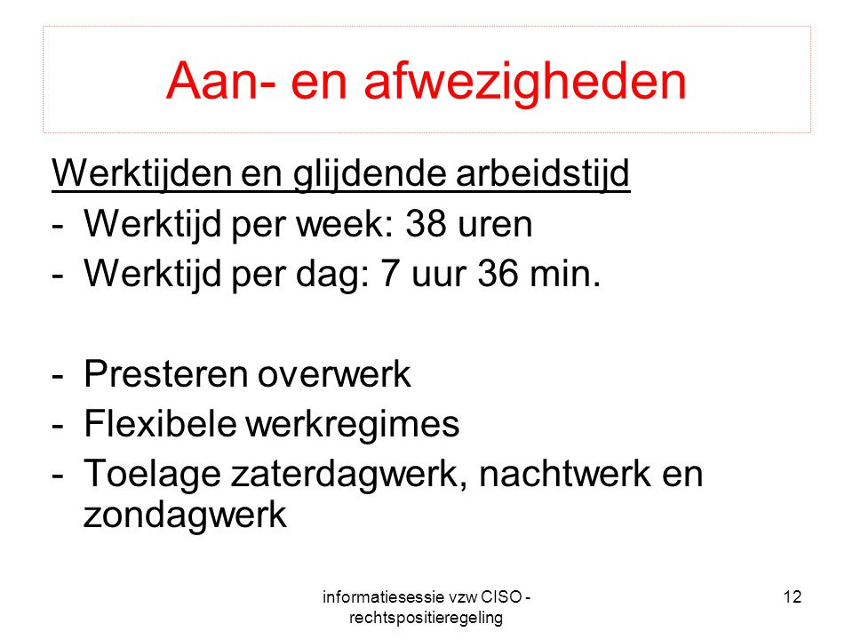 informatiesessie vzw CISO - rechtspositieregeling 12 Aan- en afwezigheden Werktijden en glijdende arbeidstijd -Werktijd per week: 38 uren -Werktijd pe
