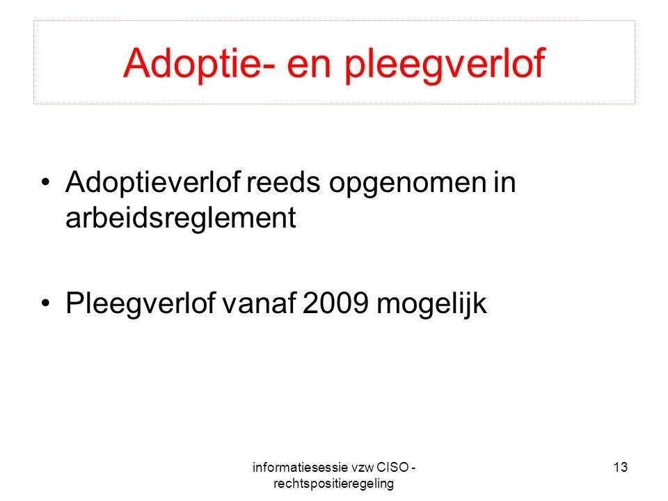 informatiesessie vzw CISO - rechtspositieregeling 13 Adoptie- en pleegverlof Adoptieverlof reeds opgenomen in arbeidsreglement Pleegverlof vanaf 2009 mogelijk