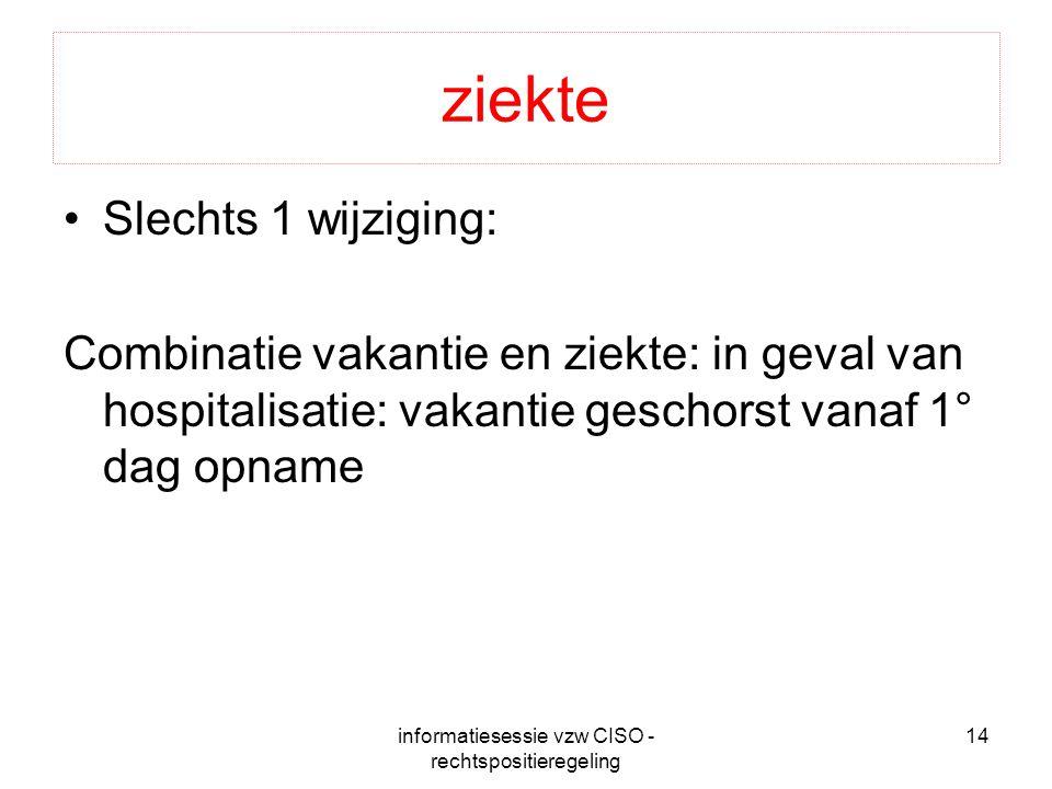 informatiesessie vzw CISO - rechtspositieregeling 14 ziekte Slechts 1 wijziging: Combinatie vakantie en ziekte: in geval van hospitalisatie: vakantie