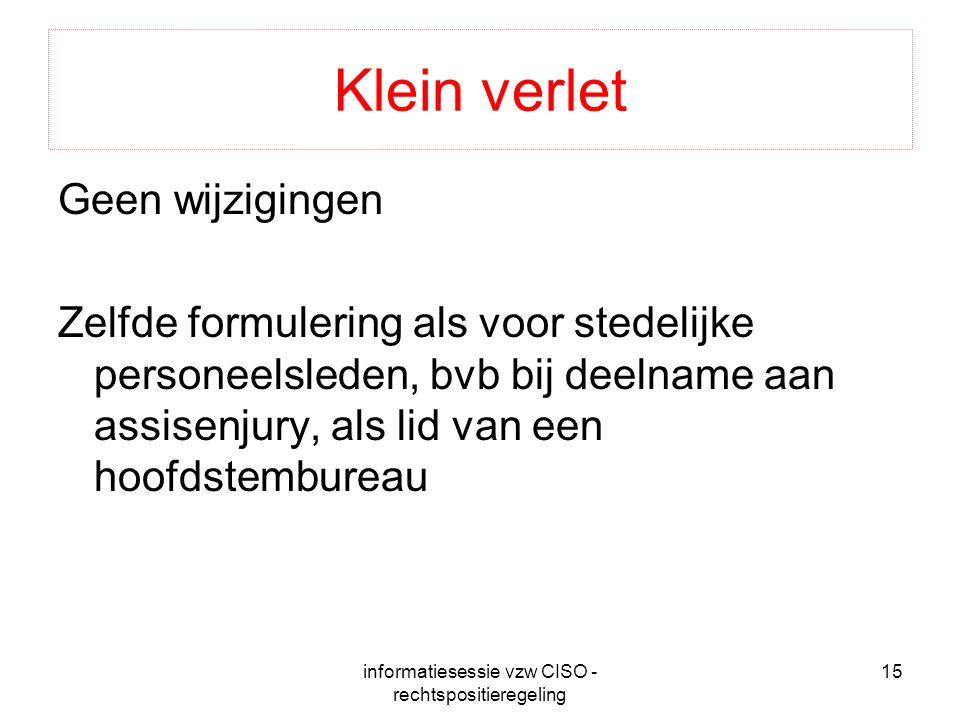 informatiesessie vzw CISO - rechtspositieregeling 15 Klein verlet Geen wijzigingen Zelfde formulering als voor stedelijke personeelsleden, bvb bij deelname aan assisenjury, als lid van een hoofdstembureau