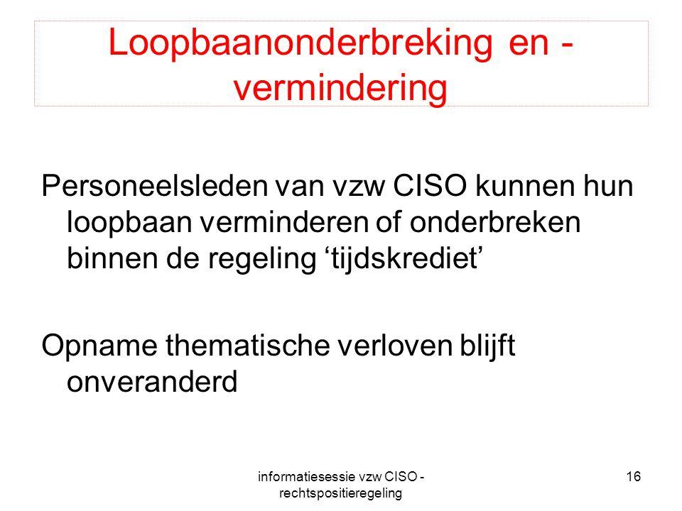 informatiesessie vzw CISO - rechtspositieregeling 16 Loopbaanonderbreking en - vermindering Personeelsleden van vzw CISO kunnen hun loopbaan verminder