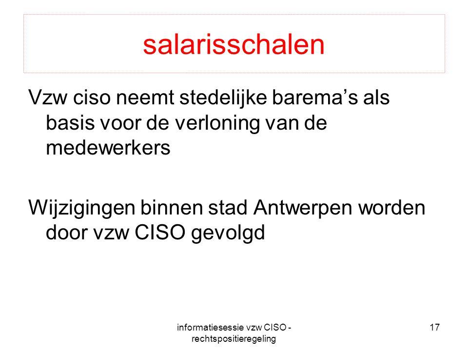 informatiesessie vzw CISO - rechtspositieregeling 17 salarisschalen Vzw ciso neemt stedelijke barema's als basis voor de verloning van de medewerkers Wijzigingen binnen stad Antwerpen worden door vzw CISO gevolgd