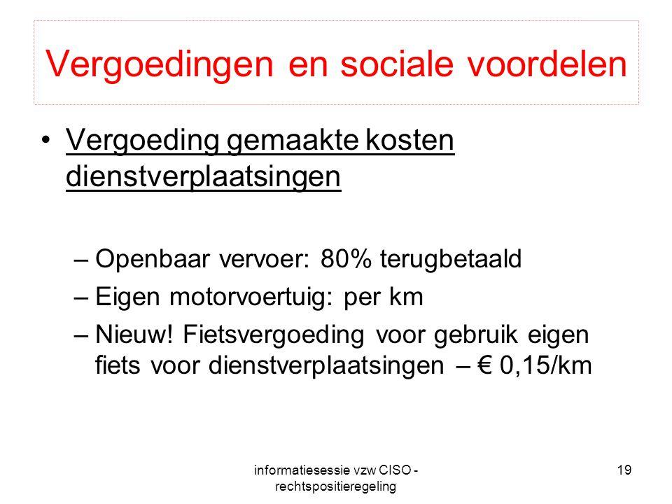 informatiesessie vzw CISO - rechtspositieregeling 19 Vergoedingen en sociale voordelen Vergoeding gemaakte kosten dienstverplaatsingen –Openbaar vervoer: 80% terugbetaald –Eigen motorvoertuig: per km –Nieuw.
