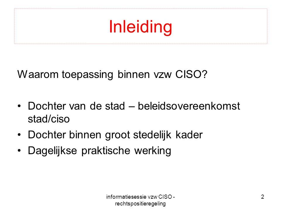 informatiesessie vzw CISO - rechtspositieregeling 2 Inleiding Waarom toepassing binnen vzw CISO? Dochter van de stad – beleidsovereenkomst stad/ciso D