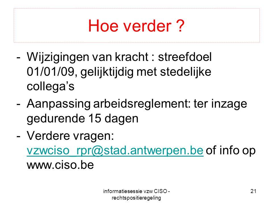 informatiesessie vzw CISO - rechtspositieregeling 21 Hoe verder ? -Wijzigingen van kracht : streefdoel 01/01/09, gelijktijdig met stedelijke collega's