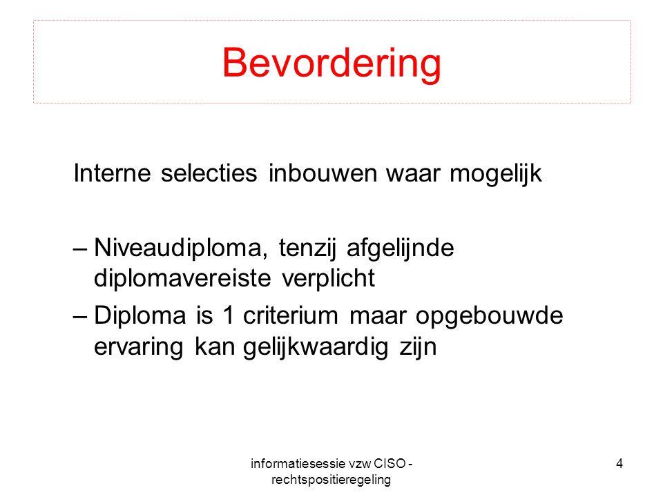 informatiesessie vzw CISO - rechtspositieregeling 4 Bevordering Interne selecties inbouwen waar mogelijk –Niveaudiploma, tenzij afgelijnde diplomavereiste verplicht –Diploma is 1 criterium maar opgebouwde ervaring kan gelijkwaardig zijn