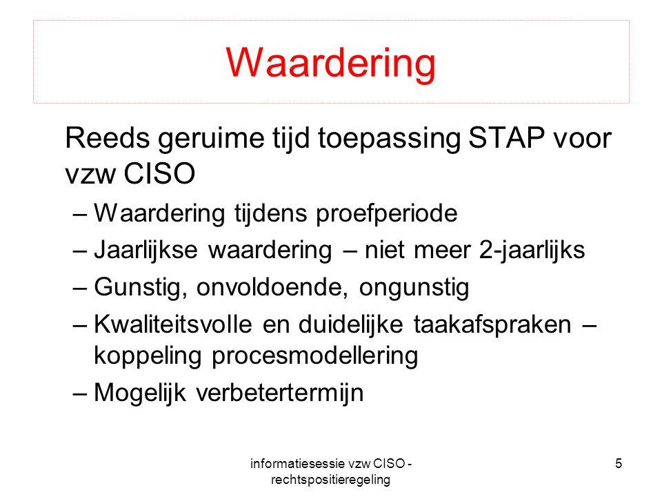 informatiesessie vzw CISO - rechtspositieregeling 5 Waardering Reeds geruime tijd toepassing STAP voor vzw CISO –Waardering tijdens proefperiode –Jaar