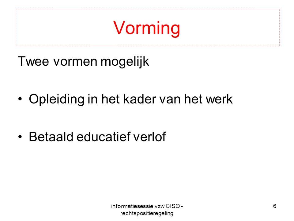 informatiesessie vzw CISO - rechtspositieregeling 6 Vorming Twee vormen mogelijk Opleiding in het kader van het werk Betaald educatief verlof