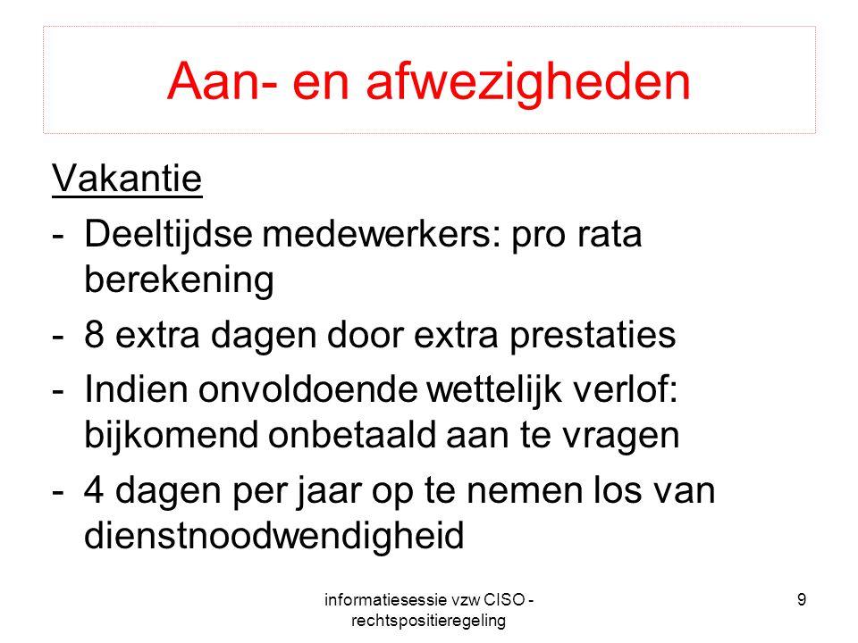 informatiesessie vzw CISO - rechtspositieregeling 9 Aan- en afwezigheden Vakantie -Deeltijdse medewerkers: pro rata berekening -8 extra dagen door ext