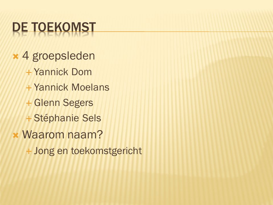  4 groepsleden  Yannick Dom  Yannick Moelans  Glenn Segers  Stéphanie Sels  Waarom naam?  Jong en toekomstgericht