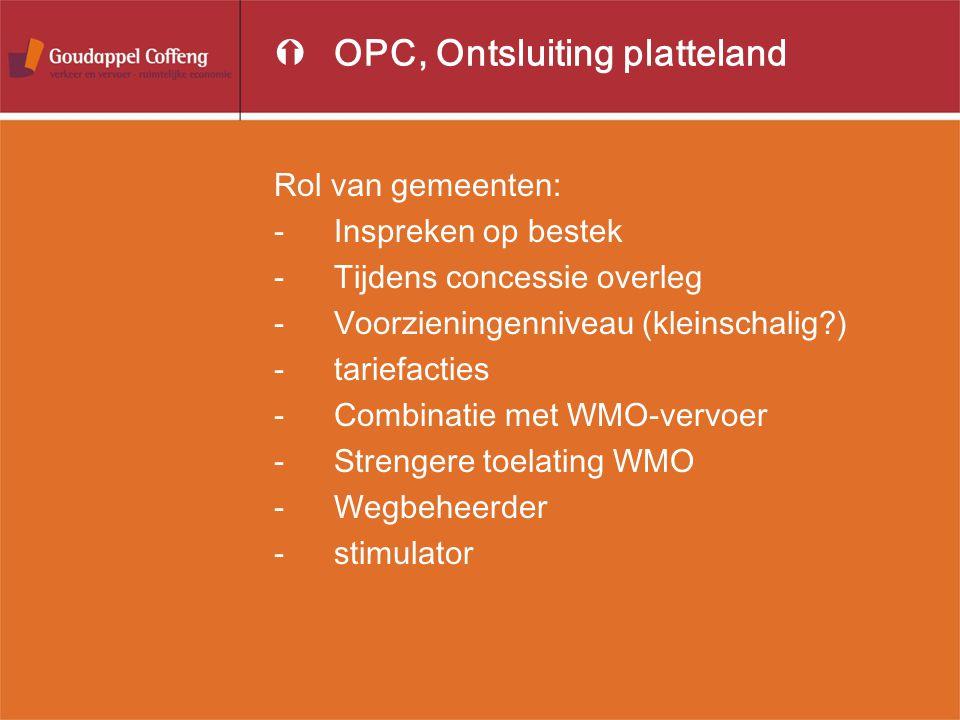 ÝOPC, Ontsluiting platteland Rol van gemeenten: -Inspreken op bestek -Tijdens concessie overleg -Voorzieningenniveau (kleinschalig ) -tariefacties -Combinatie met WMO-vervoer -Strengere toelating WMO -Wegbeheerder -stimulator