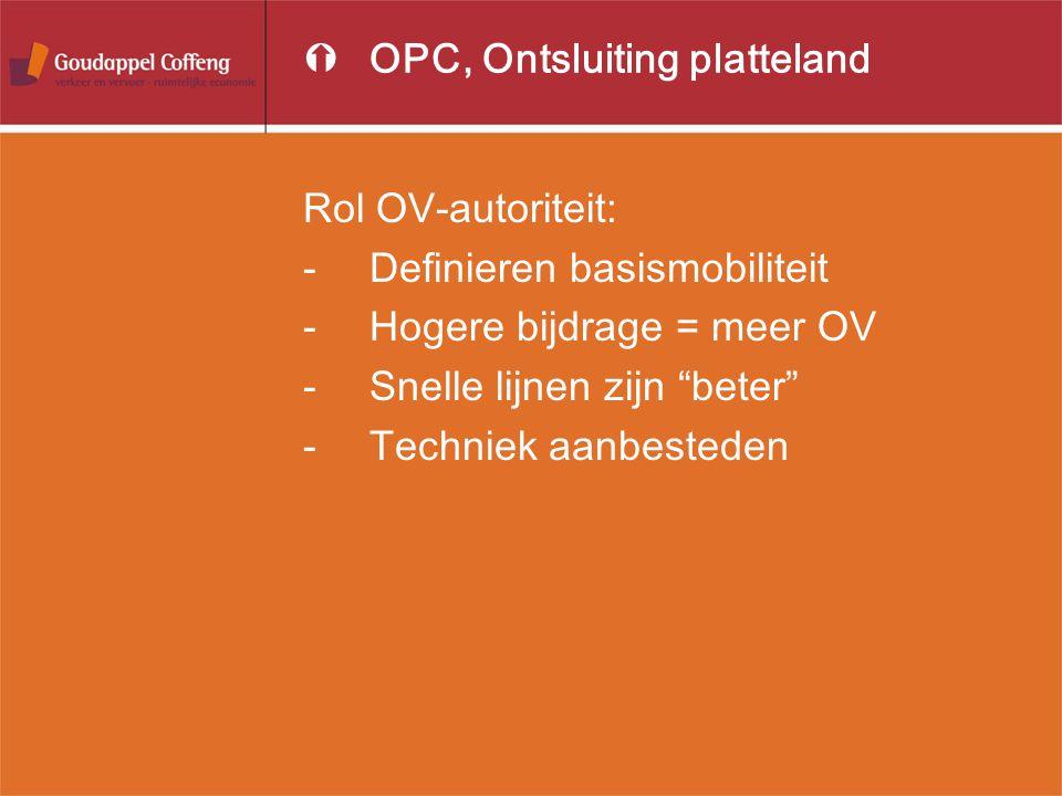 """ÝOPC, Ontsluiting platteland Rol OV-autoriteit: -Definieren basismobiliteit -Hogere bijdrage = meer OV -Snelle lijnen zijn """"beter"""" -Techniek aanbested"""