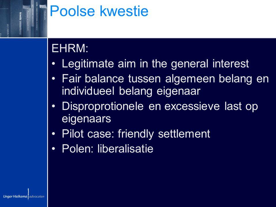Poolse kwestie EHRM: Legitimate aim in the general interest Fair balance tussen algemeen belang en individueel belang eigenaar Disproprotionele en exc