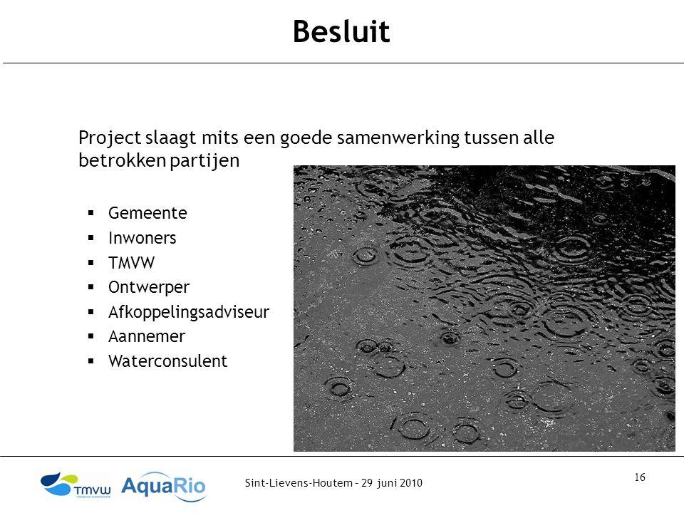 Sint-Lievens-Houtem – 29 juni 2010 16 Besluit Project slaagt mits een goede samenwerking tussen alle betrokken partijen  Gemeente  Inwoners  TMVW  Ontwerper  Afkoppelingsadviseur  Aannemer  Waterconsulent