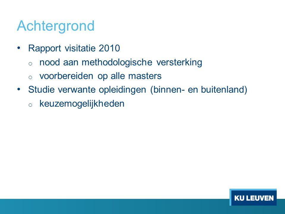 Achtergrond Rapport visitatie 2010 o nood aan methodologische versterking o voorbereiden op alle masters Studie verwante opleidingen (binnen- en buitenland) o keuzemogelijkheden