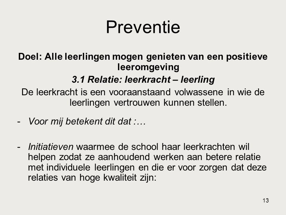 13 Preventie Doel: Alle leerlingen mogen genieten van een positieve leeromgeving 3.1 Relatie: leerkracht – leerling De leerkracht is een vooraanstaand