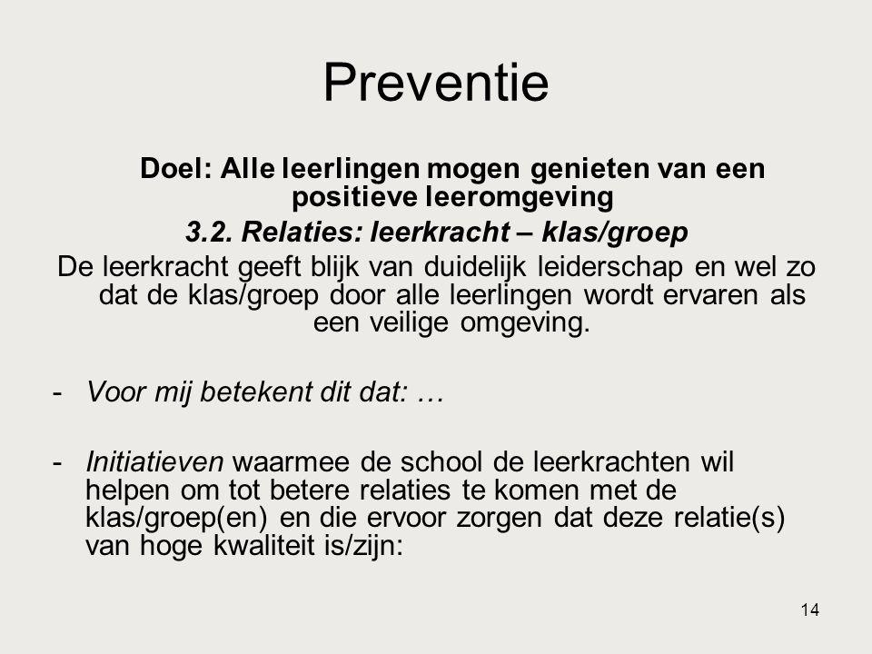 14 Preventie Doel: Alle leerlingen mogen genieten van een positieve leeromgeving 3.2. Relaties: leerkracht – klas/groep De leerkracht geeft blijk van