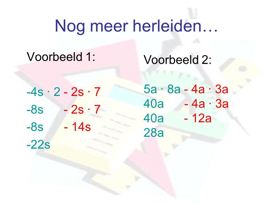 Nog meer herleiden… Voorbeeld 1: -4s · 2 - 2s · 7 -8s - 2s · 7 -8s - 14s -22s Voorbeeld 2: 5a · 8a - 4a · 3a 40a - 4a · 3a 40a - 12a 28a