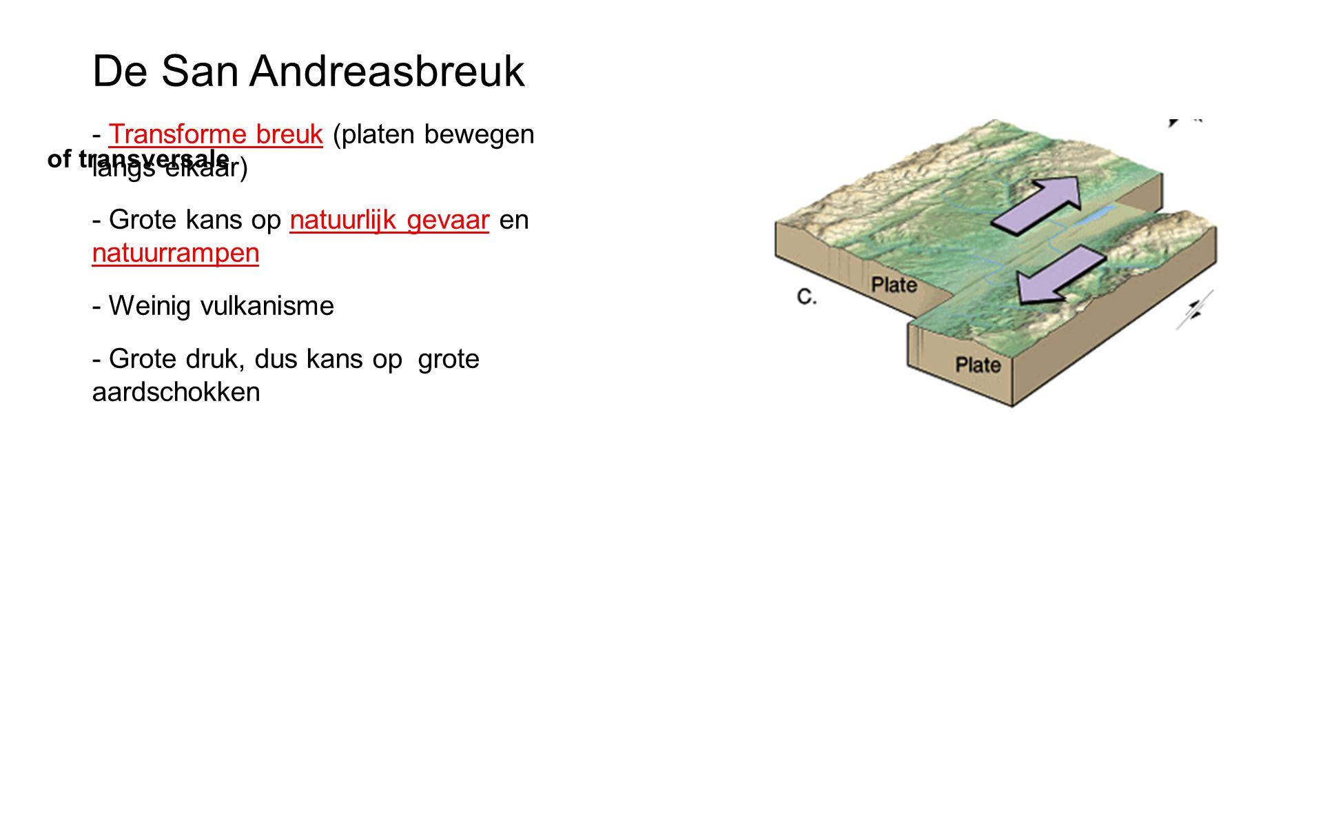 De San Andreasbreuk - Transforme breuk (platen bewegen langs elkaar) - Grote kans op natuurlijk gevaar en natuurrampen - Weinig vulkanisme - Grote druk, dus kans op grote aardschokken of transversale