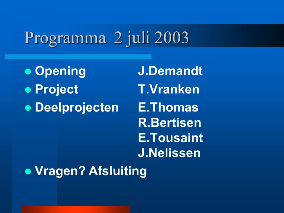 Programma 2 juli 2003 Opening J.Demandt ProjectT.Vranken DeelprojectenE.Thomas R.Bertisen E.Tousaint J.Nelissen Vragen.