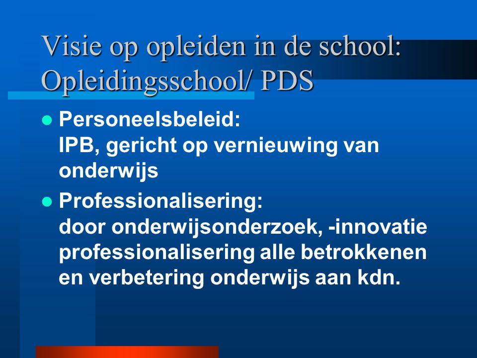 Visie op opleiden in de school: Opleidingsschool/ PDS Personeelsbeleid: IPB, gericht op vernieuwing van onderwijs Professionalisering: door onderwijsonderzoek, -innovatie professionalisering alle betrokkenen en verbetering onderwijs aan kdn.