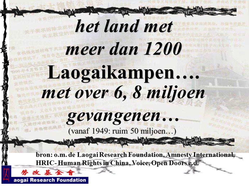 het land met meer dan 1200 Laogaikampen…. met over 6, 8 miljoen gevangenen… bron: o.m. de Laogai Research Foundation, Amnesty International, HRIC- Hum