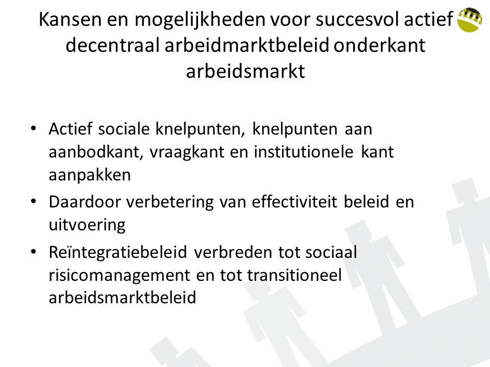 Kansen en mogelijkheden voor succesvol actief decentraal arbeidmarktbeleid onderkant arbeidsmarkt Actief sociale knelpunten, knelpunten aan aanbodkant, vraagkant en institutionele kant aanpakken Daardoor verbetering van effectiviteit beleid en uitvoering Reïntegratiebeleid verbreden tot sociaal risicomanagement en tot transitioneel arbeidsmarktbeleid
