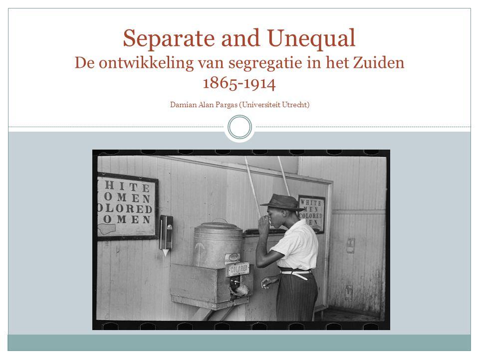 Separate and Unequal De ontwikkeling van segregatie in het Zuiden 1865-1914 Damian Alan Pargas (Universiteit Utrecht)
