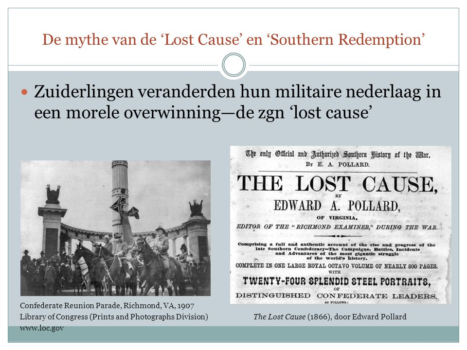 De mythe van de 'Lost Cause' en 'Southern Redemption' Zuiderlingen veranderden hun militaire nederlaag in een morele overwinning—de zgn 'lost cause' Confederate Reunion Parade, Richmond, VA, 1907 Library of Congress (Prints and Photographs Division)The Lost Cause (1866), door Edward Pollard www.loc.gov