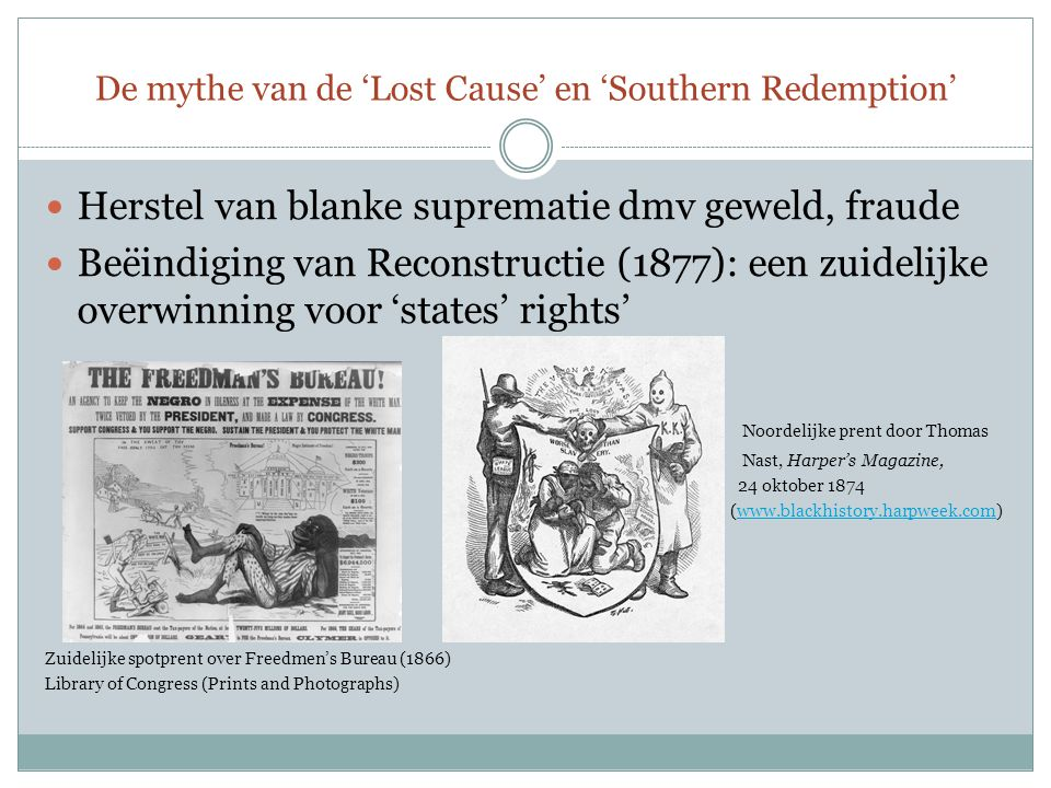 De mythe van de 'Lost Cause' en 'Southern Redemption' Herstel van blanke suprematie dmv geweld, fraude Beëindiging van Reconstructie (1877): een zuidelijke overwinning voor 'states' rights' Noordelijke prent door Thomas Nast, Harper's Magazine, 24 oktober 1874 (www.blackhistory.harpweek.com)www.blackhistory.harpweek.com Zuidelijke spotprent over Freedmen's Bureau (1866) Library of Congress (Prints and Photographs)