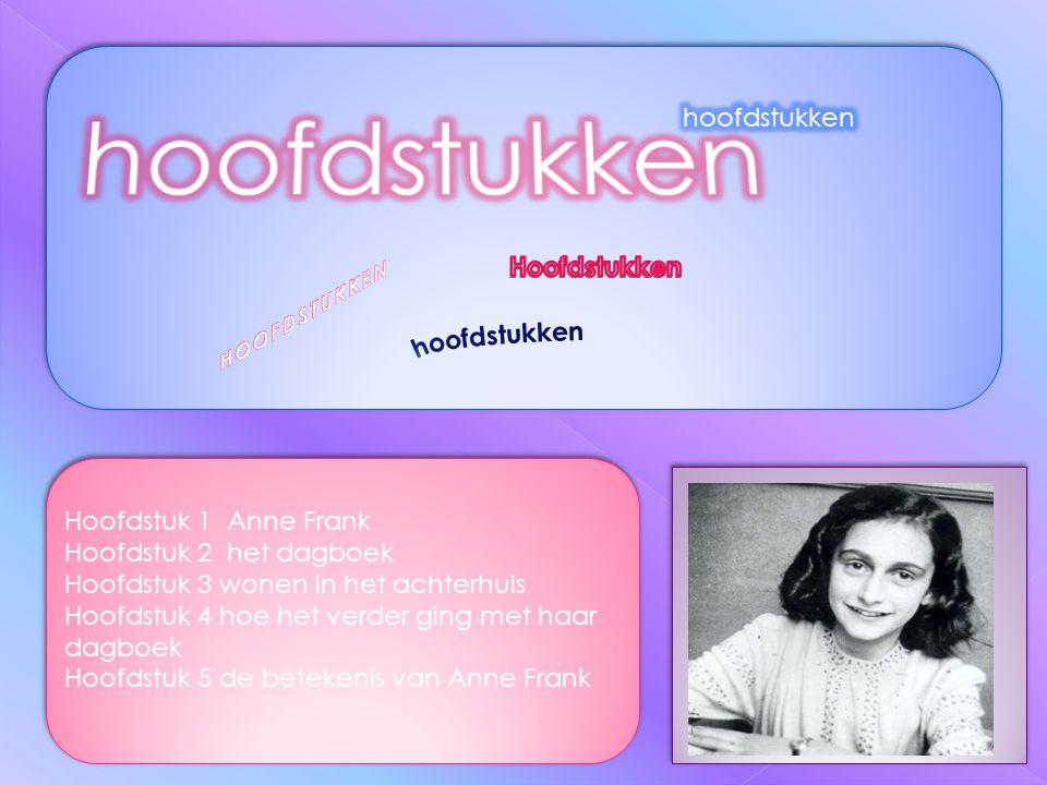 Hoofdstuk 1 Anne Frank Hoofdstuk 2 het dagboek Hoofdstuk 3 wonen in het achterhuis Hoofdstuk 4 hoe het verder ging met haar dagboek Hoofdstuk 5 de betekenis van Anne Frank