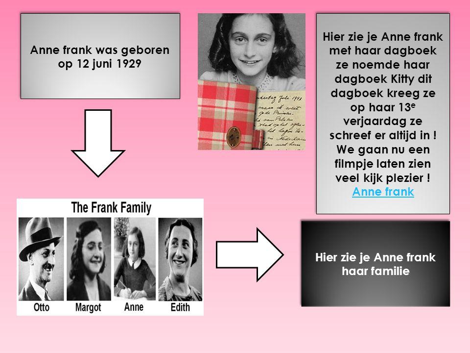 Anne frank was geboren op 12 juni 1929 Hier zie je Anne frank haar familie Hier zie je Anne frank met haar dagboek ze noemde haar dagboek Kitty dit dagboek kreeg ze op haar 13 e verjaardag ze schreef er altijd in .