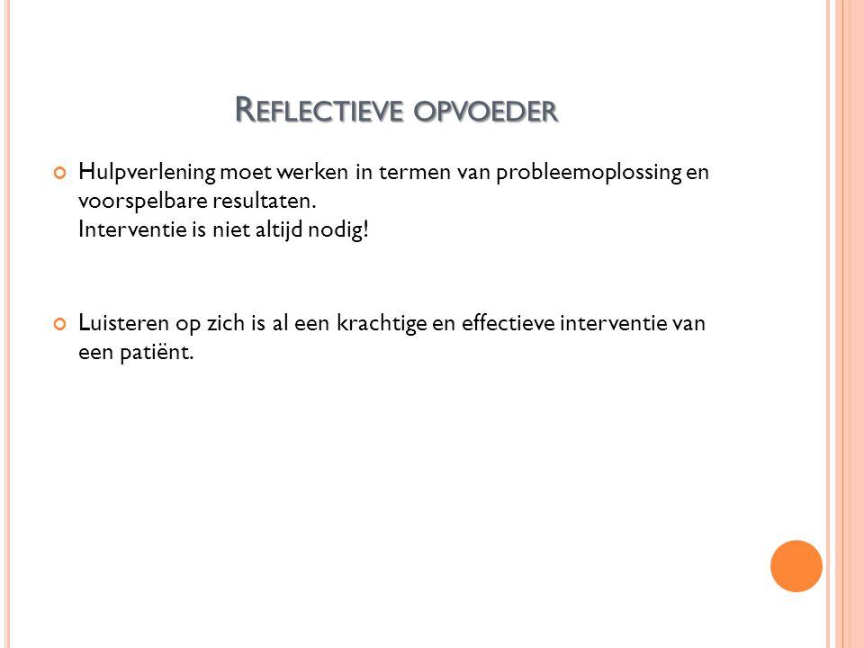 R EFLECTIEVE OPVOEDER Hulpverlening moet werken in termen van probleemoplossing en voorspelbare resultaten.