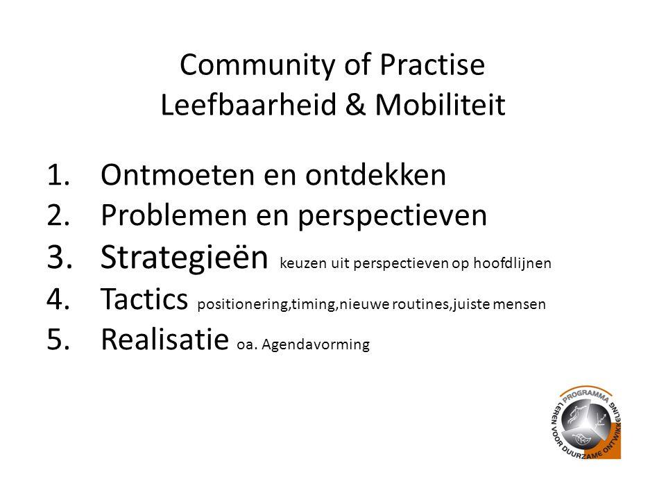 Community of Practise Leefbaarheid & Mobiliteit 1.Ontmoeten en ontdekken 2.Problemen en perspectieven 3.Strategieën keuzen uit perspectieven op hoofdlijnen 4.Tactics positionering,timing,nieuwe routines,juiste mensen 5.Realisatie oa.