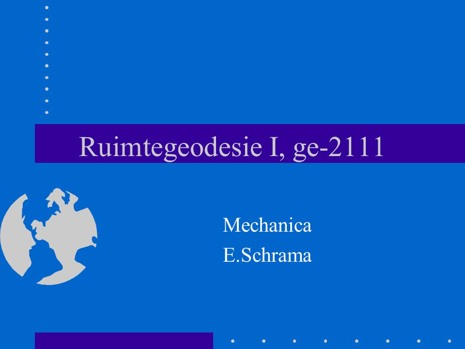 Ruimtegeodesie I, ge-2111 Mechanica E.Schrama