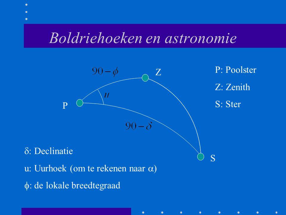 Boldriehoeken en astronomie P Z S P: Poolster Z: Zenith S: Ster  : Declinatie u: Uurhoek (om te rekenen naar  )  : de lokale breedtegraad