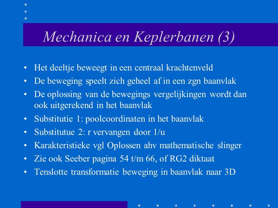 Mechanica en Keplerbanen (3) Het deeltje beweegt in een centraal krachtenveld De beweging speelt zich geheel af in een zgn baanvlak De oplossing van d