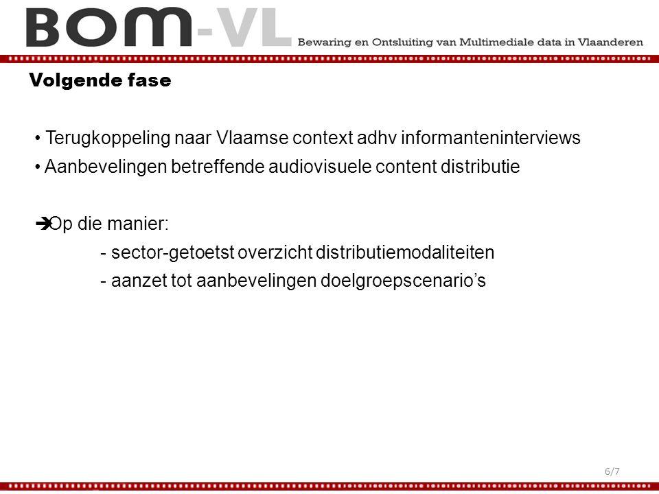 Volgende fase Terugkoppeling naar Vlaamse context adhv informanteninterviews Aanbevelingen betreffende audiovisuele content distributie  Op die manier: - sector-getoetst overzicht distributiemodaliteiten - aanzet tot aanbevelingen doelgroepscenario's 6/7