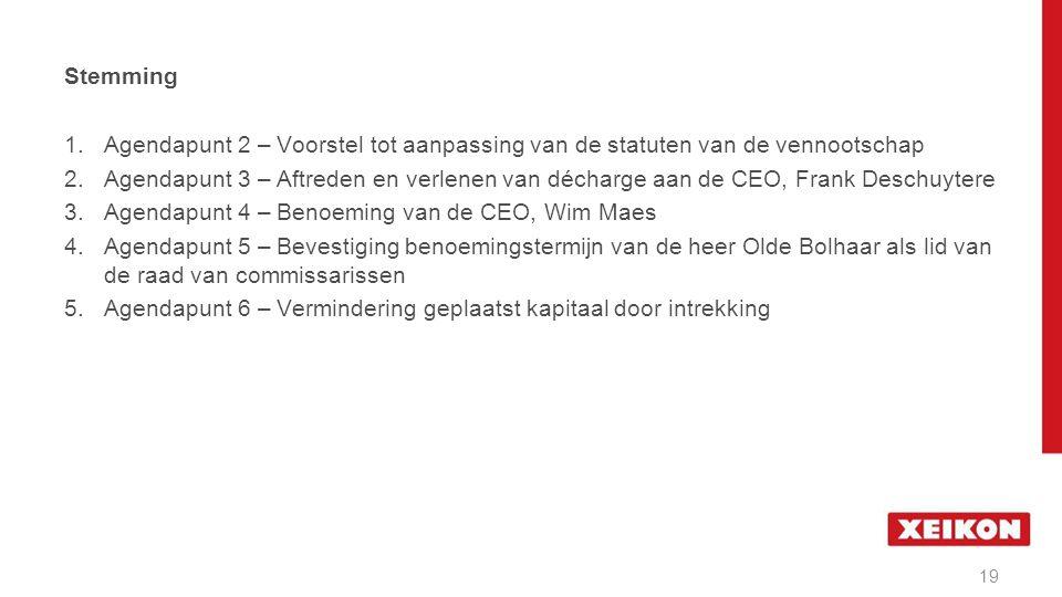 1.Agendapunt 2 – Voorstel tot aanpassing van de statuten van de vennootschap 2.Agendapunt 3 – Aftreden en verlenen van décharge aan de CEO, Frank Deschuytere 3.Agendapunt 4 – Benoeming van de CEO, Wim Maes 4.Agendapunt 5 – Bevestiging benoemingstermijn van de heer Olde Bolhaar als lid van de raad van commissarissen 5.Agendapunt 6 – Vermindering geplaatst kapitaal door intrekking 19