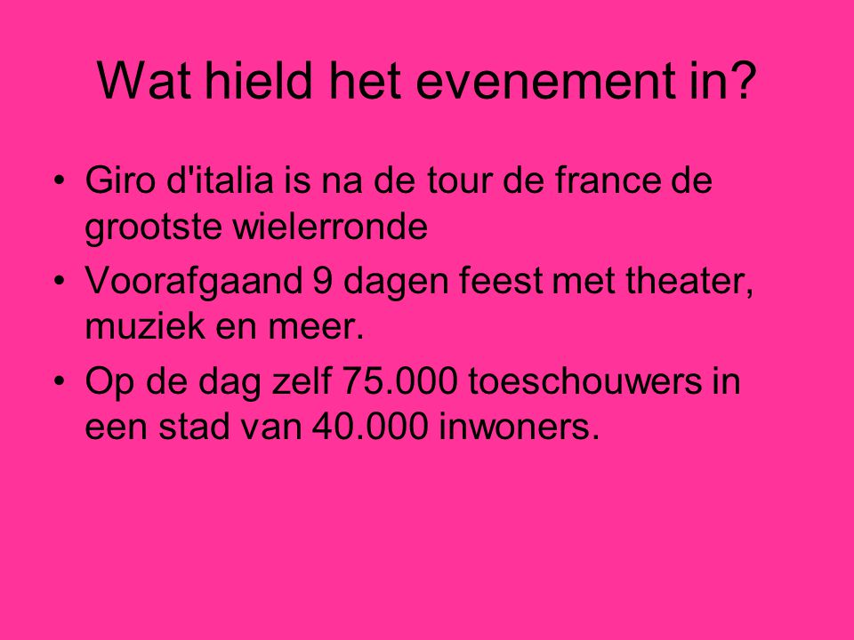 Wat hield het evenement in? Giro d'italia is na de tour de france de grootste wielerronde Voorafgaand 9 dagen feest met theater, muziek en meer. Op de
