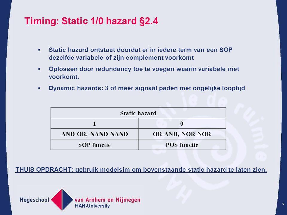HAN-University 9 Timing: Static 1/0 hazard §2.4 Static hazard 10 AND-OR, NAND-NANDOR-AND, NOR-NOR SOP functiePOS functie Static hazard ontstaat doorda