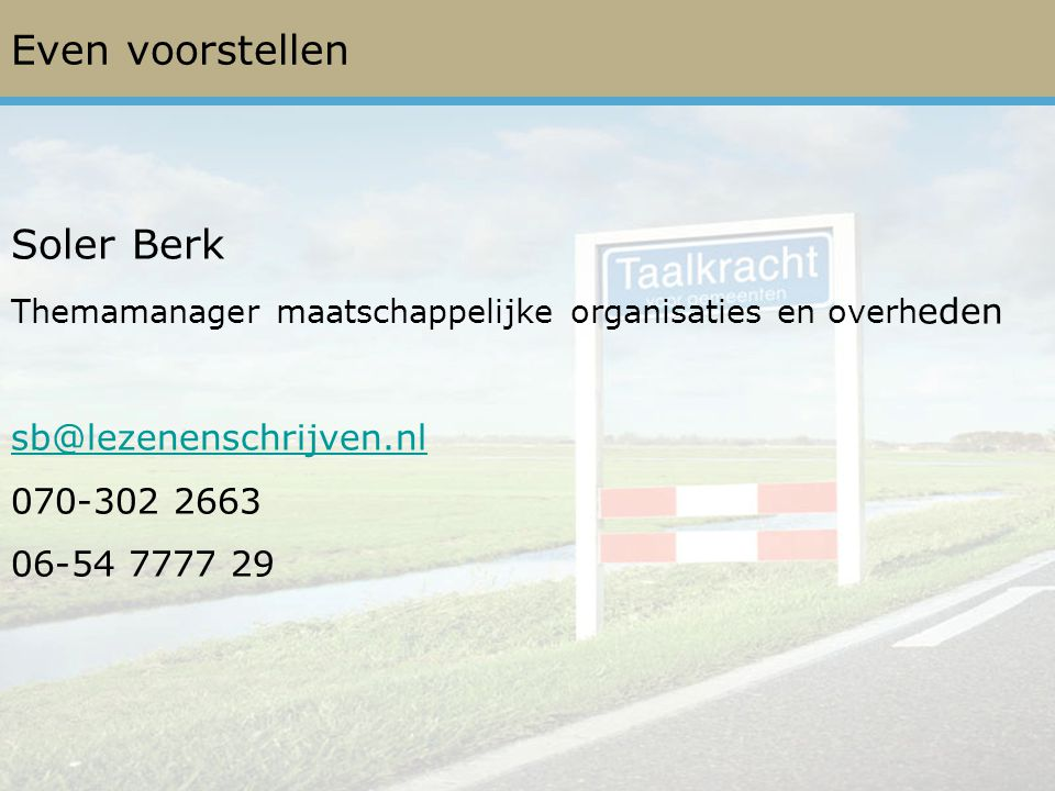 Even voorstellen Soler Berk Themamanager maatschappelijke organisaties en overh eden sb@lezenenschrijven.nl 070-302 2663 06-54 7777 29