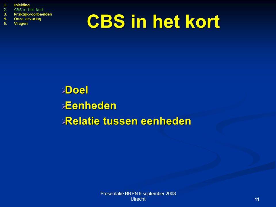 Presentatie BRPN 9 september 2008 Utrecht 11 CBS in het kort  Doel  Eenheden  Relatie tussen eenheden 1.Inleiding 2.CBS in het kort 3.Praktijkvoorb