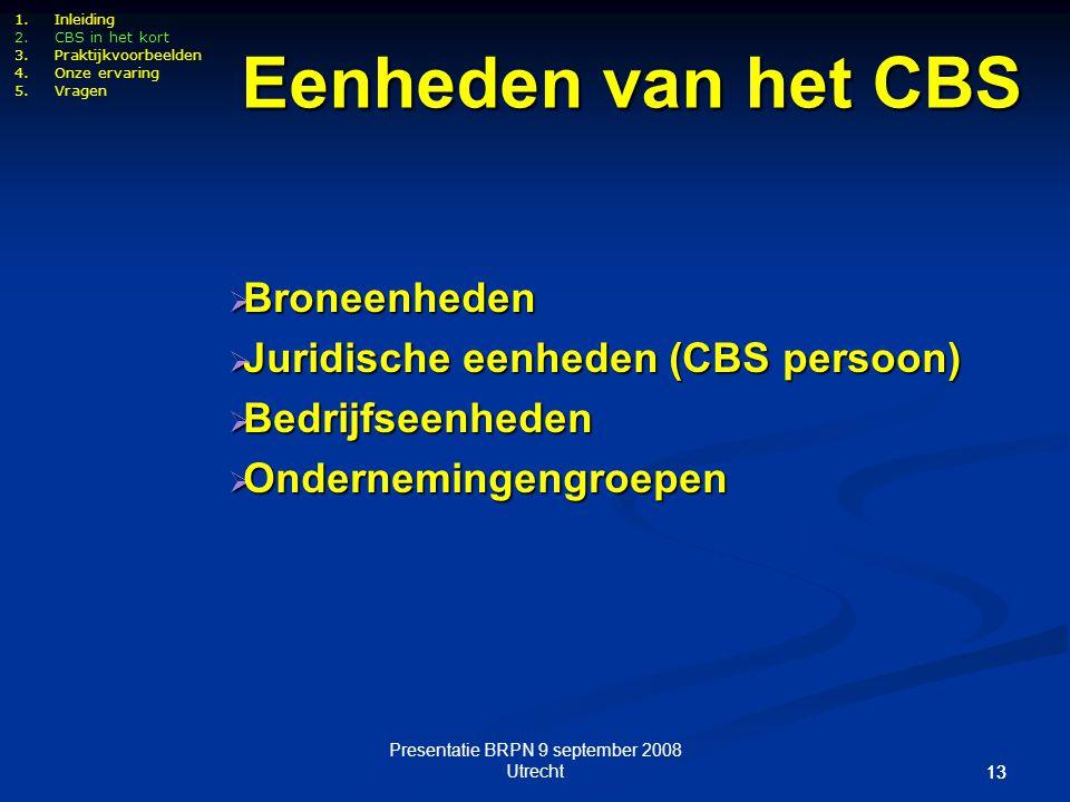 Presentatie BRPN 9 september 2008 Utrecht 13 Eenheden van het CBS 1.Inleiding 2.CBS in het kort 3.Praktijkvoorbeelden 4.Onze ervaring 5.Vragen  Brone